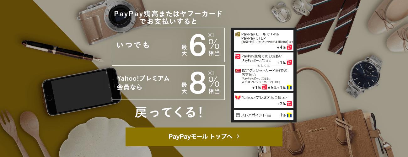 PayPay残高またはヤフーカード でお支払いするといつでも最大6%※1相当、Yahoo!プレミアム会員なら最大8%※1相当戻ってくる! PayPayモールで+4% PayPay STEP【指定支払い方法での決済額対象】※2 PayPay残高でのお支払い(PayPayボーナス)※3:PayPayボーナスライト+1% もしくは指定クレジットカード※4でのお支払い+1% (PayPayボーナス※5、またはクレジットポイント※6)+1%または:Tポイント+1% Yahoo!プレミアム会員※7:PayPayボーナスライト+2% ストアポイント※8:Tポイント1%