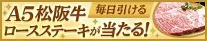 A5松阪牛ロースステーキが当たる 毎日引ける 毎日くじスペシャル