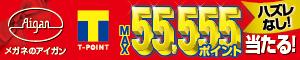 メガネのアイガン TポイントMAX55,555ポイント当たる! ハズレなし 必ず当たるTポイントくじ!