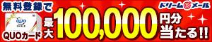 無料登録でQUOカード最大100,000円分当たる!! ドリームメール