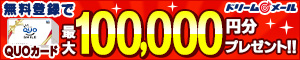 ドリームメール無料登録でQUOカード最大100,000円分プレゼント!!