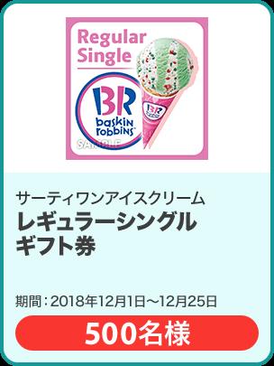 サーティワンアイスクリーム レギュラーシングルギフト券/500名 期間:2018年12月1日~12月25日