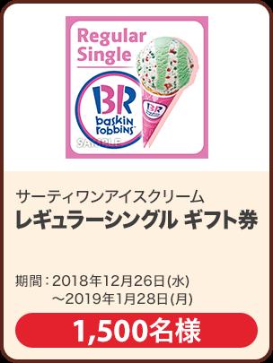 サーティワンアイスクリーム レギュラーシングル ギフト券/1,500名 期間:2018年12月26日~2019年1月28日