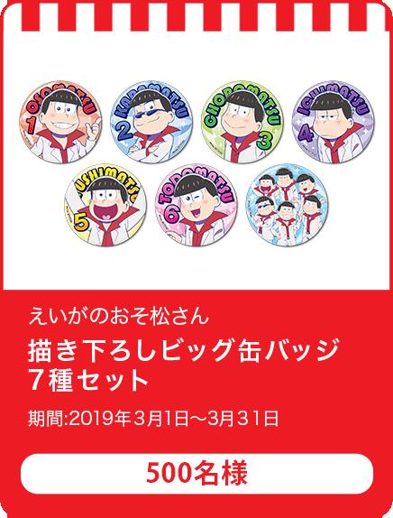 映画のおそ松さん 描き下ろしビッグ缶バッジ7種セット/500名 期間:2019年3月1日~3月31日