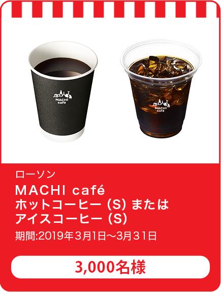 MACHI cafe ホットコーヒー(S)またはアイスコーヒー(S)/3,000名 期間:2019年3月1日~3月31日