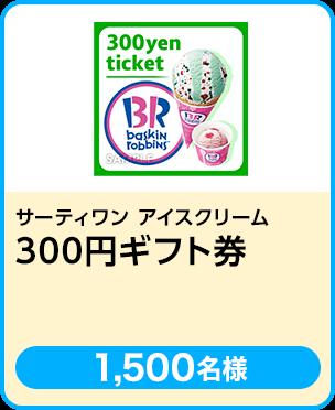 サーティワンアイスクリーム 300円ギフト券/1,500名 期間:2019年4月25日~5月31日