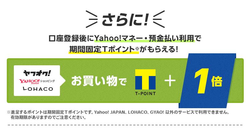 さらに口座登録後にYahoo!マネー・預金払い利用で期間固定Tポイント※がもらえる! ヤフオク!、Yahoo!ショッピング、LOHACOのお買い物でTポイント+1倍 ※進呈するポイントは期間固定Tポイントです。Yahoo! JAPAN、LOHACO、GYAO! 以外のサービスで利用できません。有効期限がありますのでご注意ください。