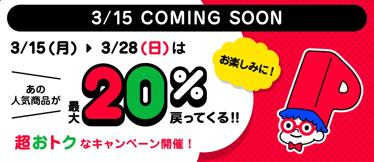 3/15 COMING SOON 3/15(月)>3/28(日)はあの人気商品が最大20%戻ってくる!!超おトクなキャンペーン開催!