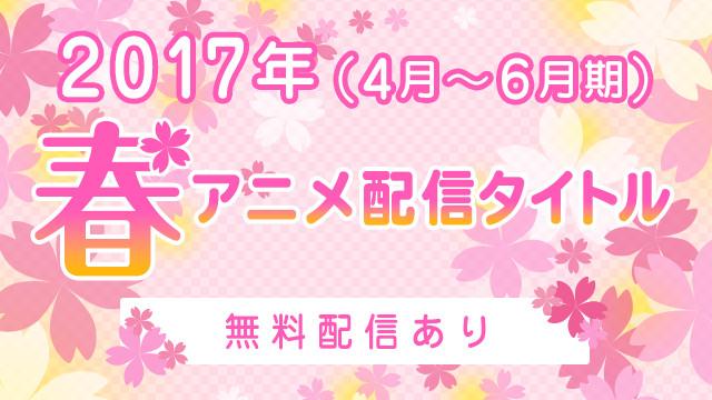 【無料配信あり】2017年春アニメ配信タイトル(4月~6月期)