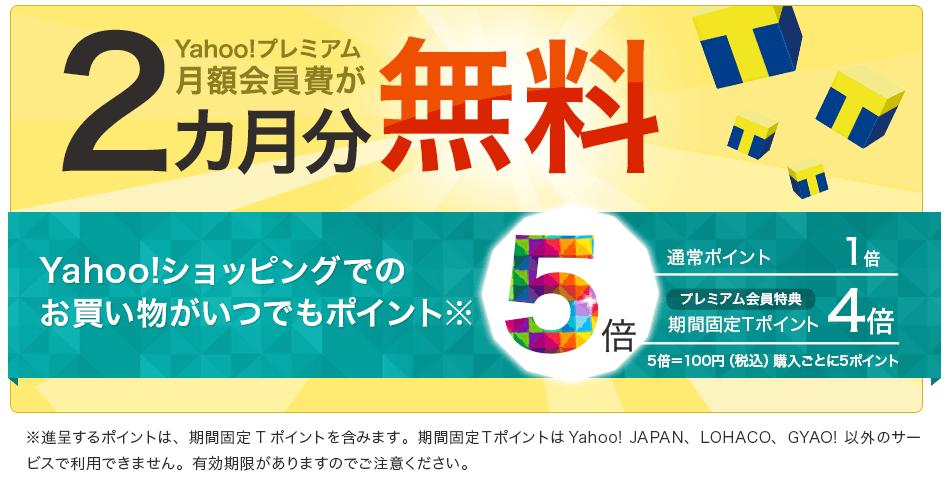 Yahoo!プレミアム月額会員費が2カ月分無料 Yahoo!プレミアム会員ならYahoo!ショッピングでのお買いものがいつでもポイント5倍(進呈するポイントは、期間固定Tポイントを含みます。期間固定TポイントはYahoo! JAPAN、LOHACO、GYAO!以外のサービスで利用できません。有効期限がありますのでご注意ください。)