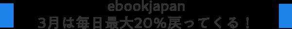 ebookjapan 3月は毎日最大20%戻ってくる!
