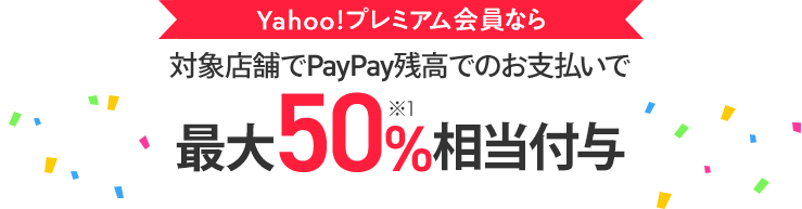 Yahoo!プレミアム会員なら、対象店舗でPayPay残高でのお支払いで最大50%相当付与