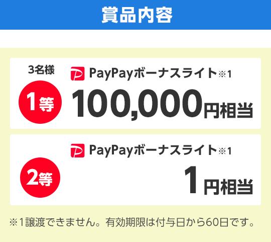 賞品内容 1等 PayPayボーナスライト※1 100,000ポイント 5名様 2等 PayPayボーナスライト※1 1円相当  ※1出金と譲渡はできません。有効期限は付与日から60日です。