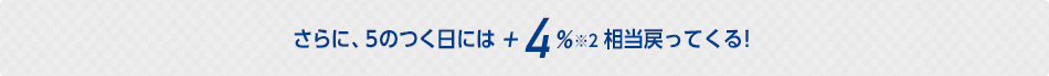 さらに、5のつく日には+4%相当戻ってくる!