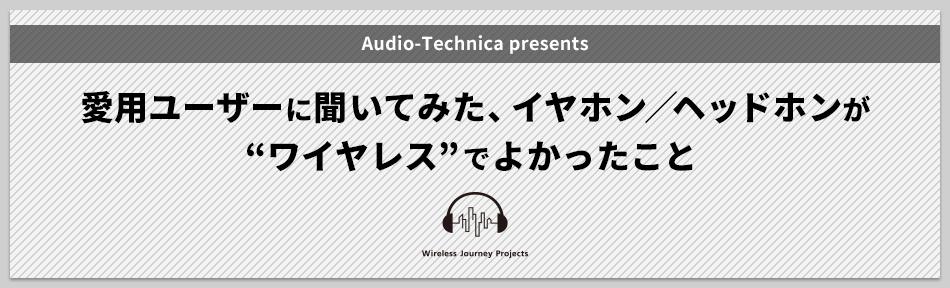 """Audio-Technica presents 愛用ユーザーに聞いてみた、イヤホン/ヘッドホンが""""ワイヤレス""""でよかったこと"""