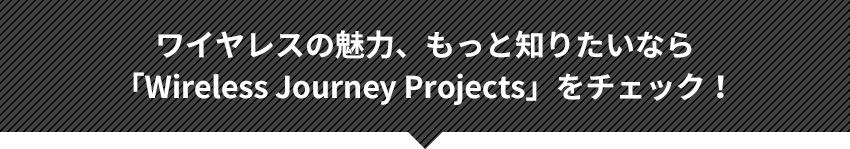 ワイヤレスの魅力、もっと知りたいなら「Wireless Journey Projects」をチェック!