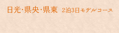 日光・県央・県東 2泊3日モデルコース