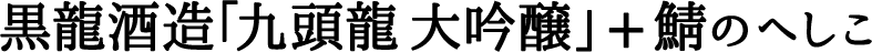 黒龍酒造「九頭龍 大吟醸」 + 鯖のへしこ