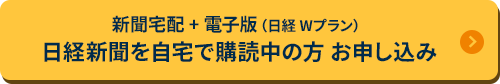 新聞宅配 + 電子版(日経 Wプラン) 日経新聞を自宅で購読中の方 お申し込み