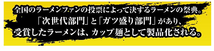 全国のラーメンファンの投票によって決するラーメンの祭典。「次世代部門」と「ガツ盛り部門」があり、受賞したラーメンは、カップ麺として製品化される。