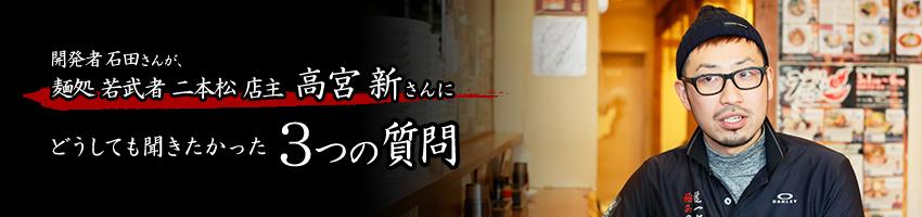 開発者 石田さんが、麺処 若武者 二本松 店主 高宮 新さんにどうしても聞きたかった3つの質問