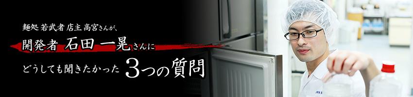 麺処 若武者 店主 高宮さんが、開発者 石田 一晃さんにどうしても聞きたかった3つの質問