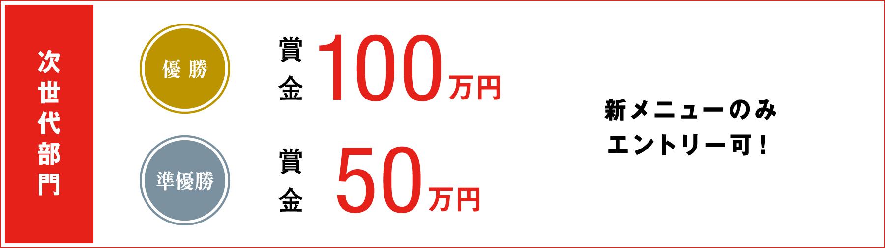 次世代部門 優勝賞金100万円、準優勝賞金50万円(新メニューのみエントリー可!)