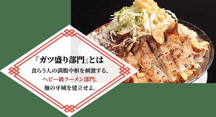 『ガツ盛り部門』とは 食らう人の満腹中枢を刺激する、ヘビー級ラーメン部門。麺の牙城を建立せよ。