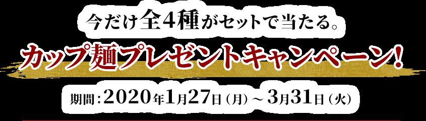 今だけ全4種がセットで当たる。 カップ麺プレゼントキャンペーン! 期間:2020年1月27日(月)〜3月31日(火)