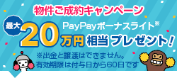 物件ご成約キャンペーン最大20万円相当PayPayボーナスライトプレゼント!※PayPayボーナスライトは出金と譲渡はできません。有効期限は付与日から60日です。