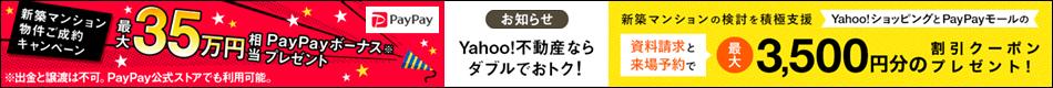 お知らせ Yahoo!不動産ならダブルでおトク!最大35万円相当プレゼント新築マンション物件ご成約キャンペーン。新築マンションの検討を積極支援。資料請求と来場予約で最大3,500円分のYahoo!ショッピングとPayPayモールの割引クーポンプレゼント!