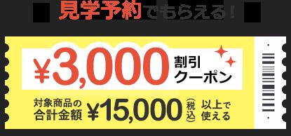 見学予約でもらえる!3,000円割引クーポン 対象商品の合計金額税込15,000円以上で使える