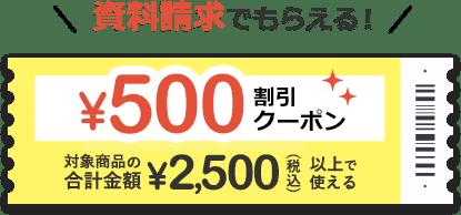 資料請求でもらえる!500円割引クーポン 対象商品の合計金額税込2,500円以上で使える