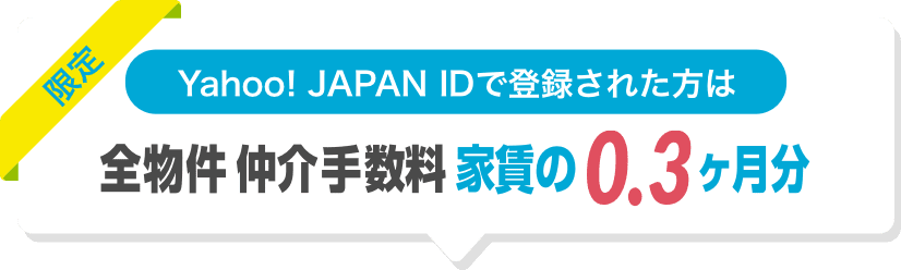 Yahoo! JAPAN IDで登録された方は 全物件 仲介手数料 0.3ヶ月分