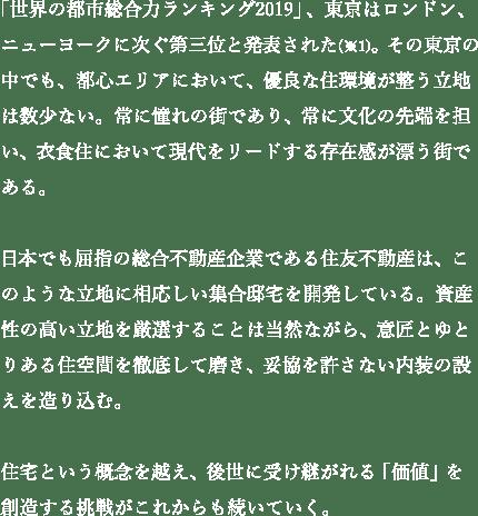 「世界の都市総合力ランキング2019」、東京はロンドン、ニューヨークに次ぐ第三位と発表された(※1)。その東京の中でも、都心エリアにおいて、優良な住環境が整う立地は数少ない。常に憧れの街であり、常に文化の先端を担い、衣食住において現代をリードする存在感が漂う街である。日本でも屈指の総合不動産企業である住友不動産は、このような立地に相応しい集合邸宅を開発している。資産性の高い立地を厳選することは当然ながら、意匠とゆとりある住空間を徹底して磨き、妥協を許さない内装の設えを造り込む。住宅という概念を越え、後世に受け継がれる「価値」を創造する挑戦がこれからも続いていく。