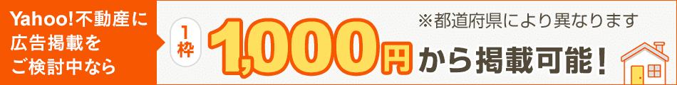 不動産広告をご検討中のみなさまへ Yahoo!不動産なら、1枠 1,000円から掲載できます! ※都道府県により異なります。
