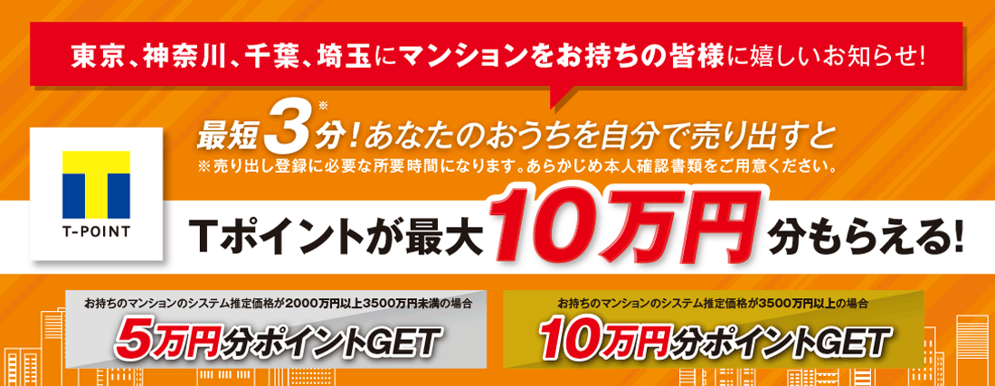 [東京、神奈川、埼玉、千葉にマンションをお持ちの皆様に嬉しいお知らせ!]最短3分!あなたのおうちを自分で売り出すとTポイントが最大10万円分もらえる!