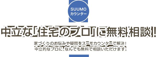 SUUMOカウンター 中立な「住宅のプロ」に無料相談! 家づくりのお悩みや疑問をスーモカウンターで解決!中立的なプロに、なんでも無料で相談いただけます。
