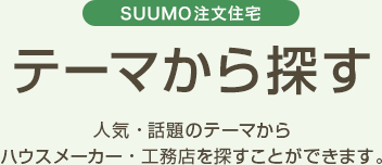SUUMO注文住宅 テーマから探す 人気・話題のテーマからハウスメーカー・工務店を探すことができます。