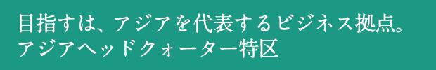 目指すは、アジアを代表するビジネス拠点。アジアヘッドクォーター特区