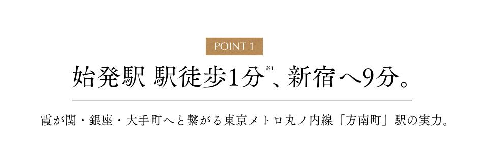 POINT1 始発駅 駅徒歩1分※1、新宿へ9分。 霞が関・銀座・大手町へと繋がる東京メトロ丸ノ内線「方南町」駅の実力。