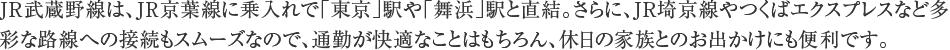 JR武蔵野線は、JR京葉線に乗入れで「東京」駅や「舞浜」駅と直結。さらに、JR埼京線やつくばエクスプレスなど多彩な路線への接続もスムーズなので、通勤が快適なことはもちろん、休日の家族とのお出かけにも便利です。