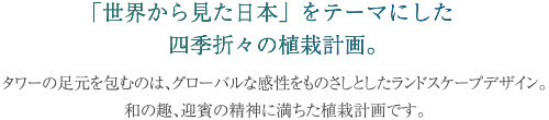 「世界から見た日本」をテーマにした四季折々の植栽計画。タワーの足元を包むのは、グローバルな感性をものさしとしたランドスケープデザイン。和の趣、迎賓の精神に満ちた植栽計画です。