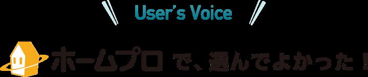 User's Voice ホームプロで、選んでよかった!
