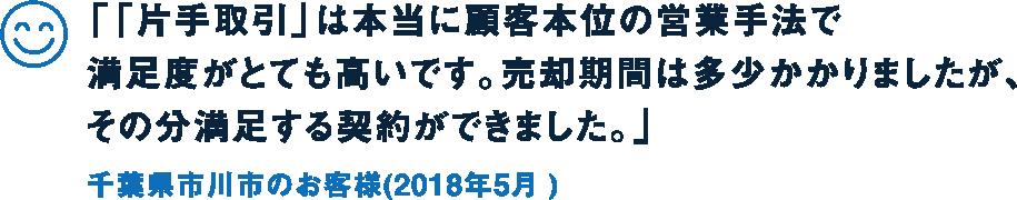 「「片手取引」は本当に顧客本位の営業手法で満足度がとても高いです。売却期間は多少かかりましたが、その分満足する契約ができました。」千葉県市川市のお客様(2018年5月 )