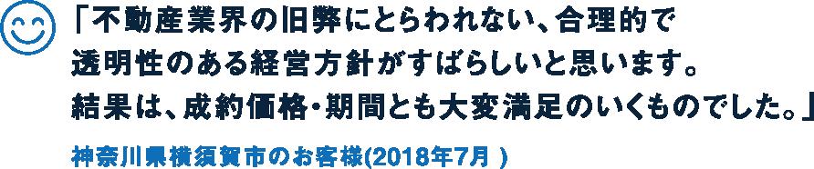 「不動産業界の旧弊にとらわれない、合理的で透明性のある経営方針がすばらしいと思います。結果は、成約価格・期間とも大変満足のいくものでした。」神奈川県横須賀市のお客様(2018年7月 )