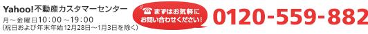 Yahoo!不動産カスタマーセンター まずはお気軽にお問い合わせください! 0120-559-882 月〜金曜日10:00〜19:00(祝日および年末年始12月28日~1月3日を除く)