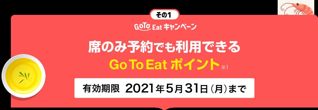その1 GoToEatキャンペーン 席のみ予約でも利用できるGo To Eatポイント※1 有効期限2021年5月31日まで