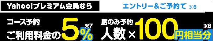 Yahoo!プレミアム会員なら、エントリー&ヤフープランご予約で【コース予約】 5%(※1)、【席のみ予約】人数 ×100円分相当(※2)