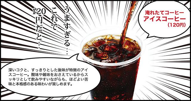 今なら無料で アイスコーヒーR 120円(税別)うますぎる...これで120円だと... 深いコクと、すっきりとした後味が特徴のアイスコーヒー。酸味や雑味をおさえているからスッキリとして飲みやすいながらも、ほどよい苦味本格感のある味わいが楽しめます。